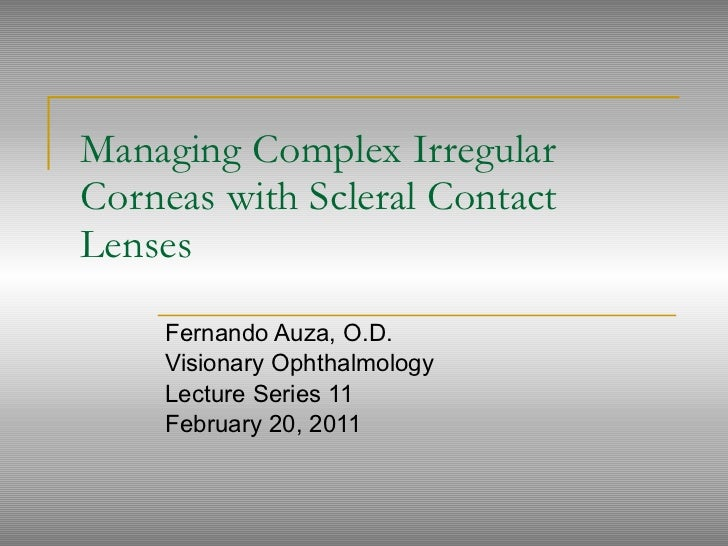 Managing Complex Irregular Corneas with Scleral Contact Lenses Fernando Auza, O.D.  Visionary Ophthalmology Lecture Series...