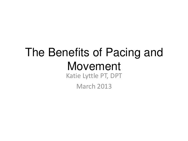 The Benefits of Pacing and       Movement       Katie Lyttle PT, DPT          March 2013