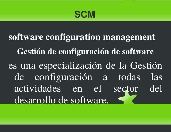 SCM<br />software configuration management<br />Gestión de configuración de software<br />es una especialización de la Ges...