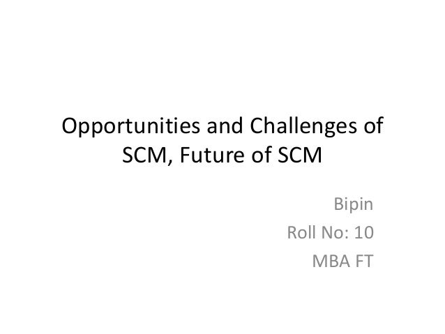 Opportunities and Challenges of     SCM, Future of SCM                           Bipin                     Roll No: 10    ...