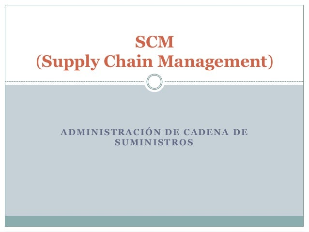 SCM (Supply Chain Management)  ADMINISTRACIÓN DE CADENA DE SUMINISTROS