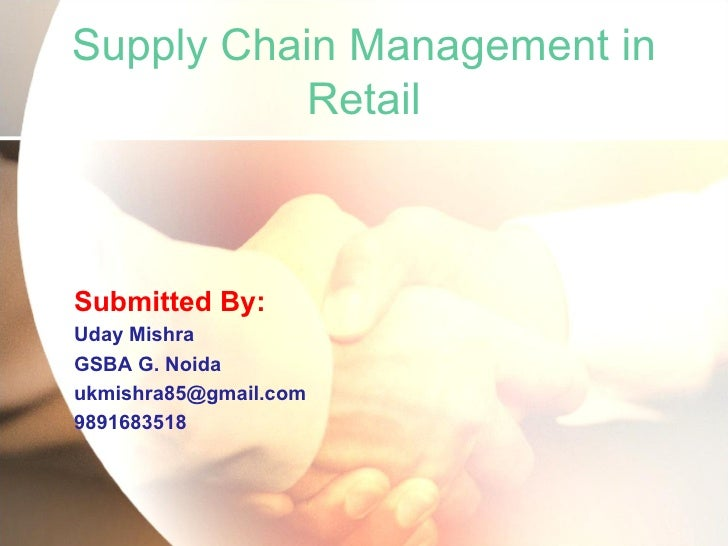 Supply Chain Management in Retail <ul><li>Submitted By: </li></ul><ul><li>Uday Mishra </li></ul><ul><li>GSBA G. Noida </li...