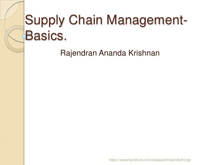 Supply Chain Management-Basics.     Rajendran Ananda Krishnan                 https://www.facebook.com/ialwaysthinkprettyt...