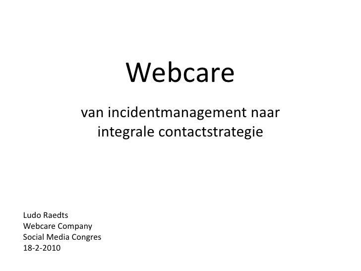 Webcare<br />van incidentmanagement naar integrale contactstrategie<br />Ludo Raedts<br />Webcare Company<br />Social Medi...