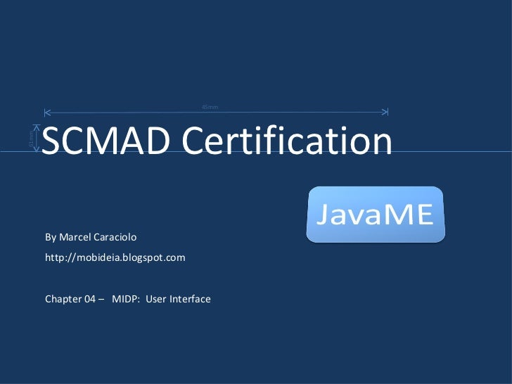 By Marcel Caraciolo http://mobideia.blogspot.com Chapter 04 –  MIDP:  User Interface SCMAD Certification  45mm 61mm