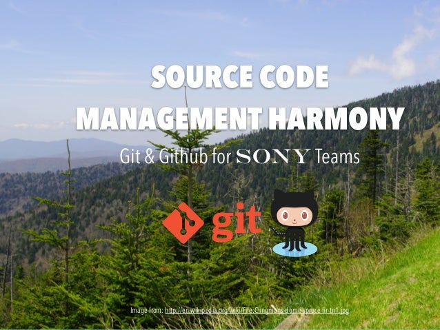 SOURCE CODE MANAGEMENT HARMONY Git & Github for Sony Teams Image from: http://en.wikipedia.org/wiki/File:Clingmans-dome-sp...