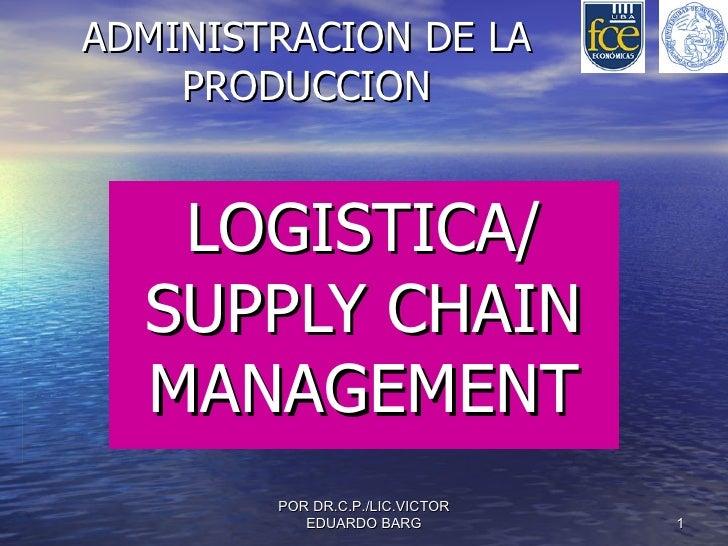 ADMINISTRACION DE LA PRODUCCION LOGISTICA/ SUPPLY CHAIN MANAGEMENT POR DR.C.P./LIC.VICTOR EDUARDO BARG