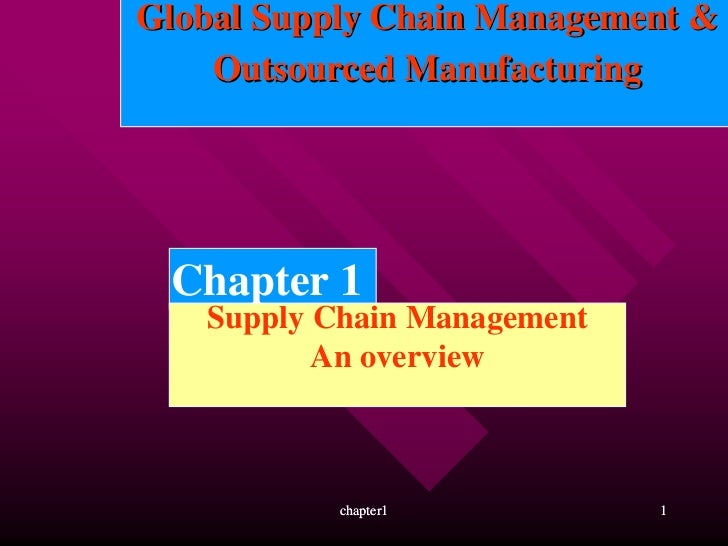 Global Supply Chain Management &    Outsourced Manufacturing Chapter 1   Supply Chain Management          An overview     ...