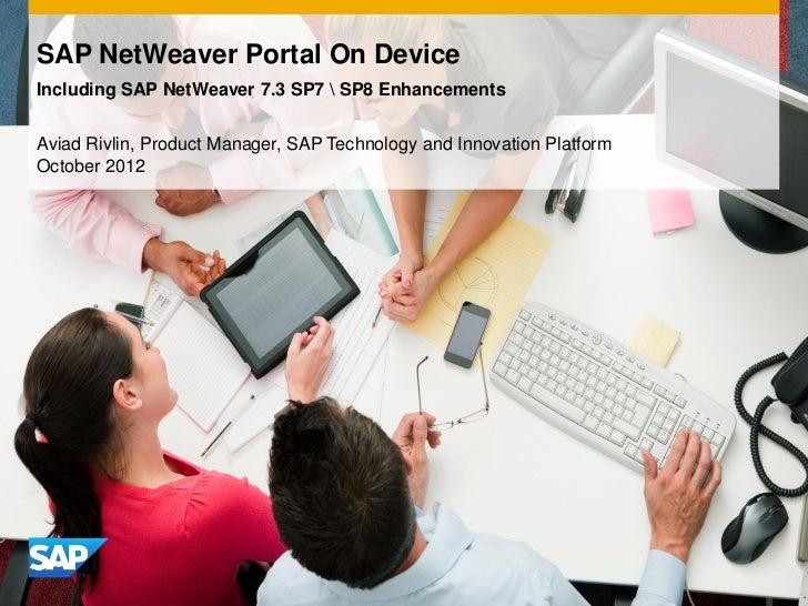 SAP NetWeaver Portal On DeviceIncluding SAP NetWeaver 7.3 SP7  SP8 EnhancementsAviad Rivlin, Product Manager, SAP Technolo...