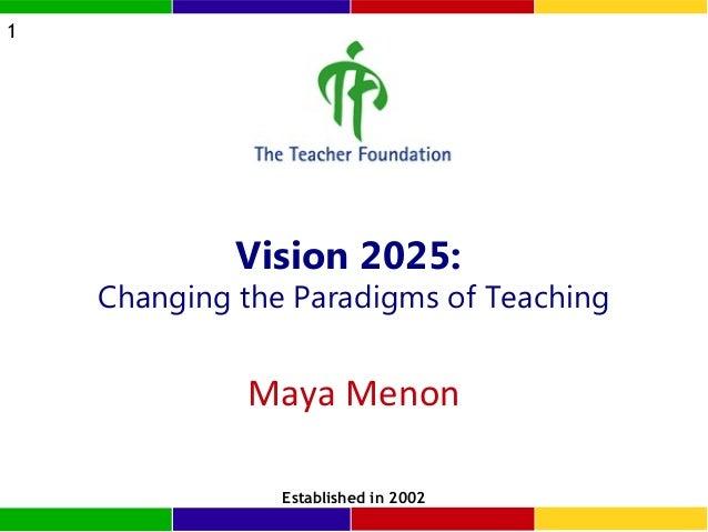 1  Vision 2025:  Changing the Paradigms of Teaching  Maya Menon Established in 2002
