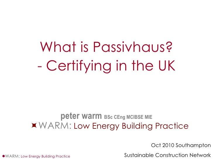 <ul><li>What is Passivhaus? </li></ul><ul><li>- Certifying in the UK </li></ul><ul><li>peter warm  BSc CEng MCIBSE MIE ˜ W...