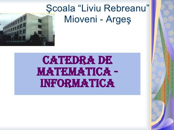 "Ş coala ""Liviu Rebre a nu"" Mioveni - Arge ş Catedra de matemati ca  - informatica"