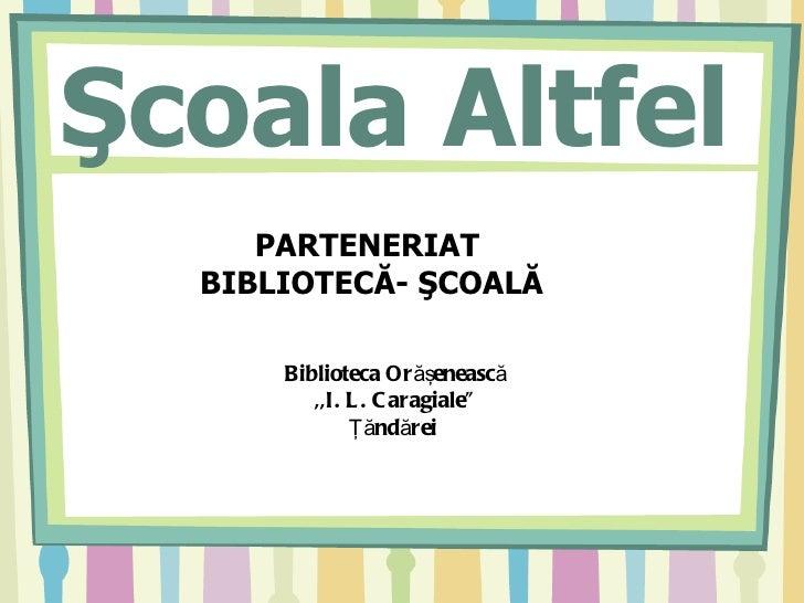 """Şcoala Altfel     PARTENERIAT  BIBLIOTECĂ- ŞCOALĂ      Biblioteca Or ăşenească         ,,I. L . C aragiale""""              Ţ..."""