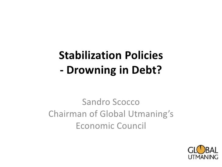 Stabilization Policies  - Drowning in Debt?       Sandro ScoccoChairman of Global Utmaning's      Economic Council