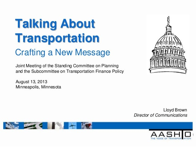 Talking About Transportation Crafting a New Message 1 Lloyd Brown Director of Communications Joint Meeting of the Standing...