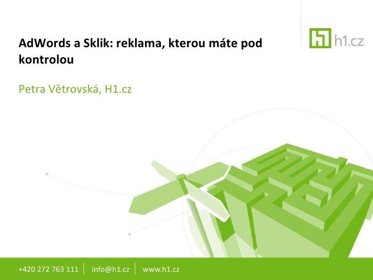 +420 272 763 111       info@h1.cz       www.h1.cz<br />AdWords a Sklik: reklama, kterou máte pod kontrolou<br />Petra Větr...