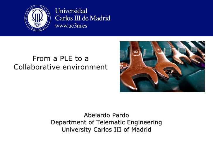 From a PLE to a Collaborative environment                        Abelardo Pardo          Department of Telematic Engineeri...
