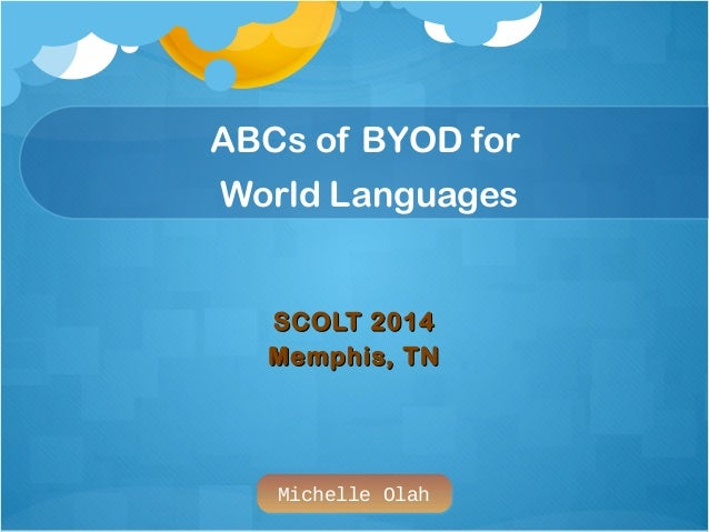 Michelle Olah ABCs of BYOD for World Languages SCOLT 2014SCOLT 2014 Memphis, TNMemphis, TN