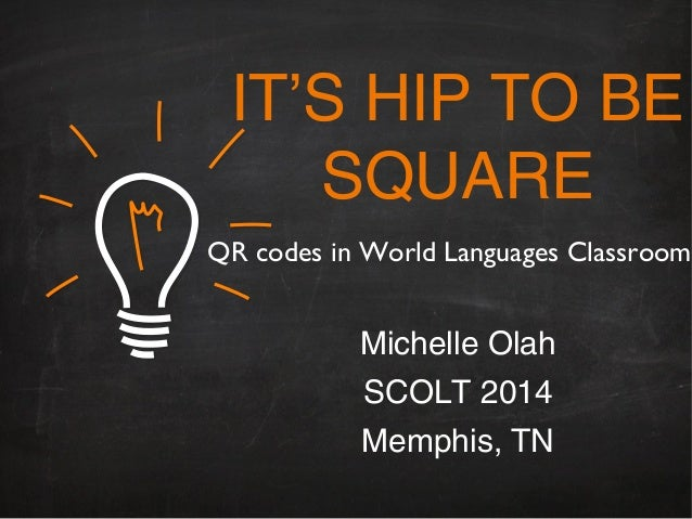 IT'S HIP TO BE SQUARE Michelle Olah SCOLT 2014 Memphis, TN QR codes in World Languages Classroom