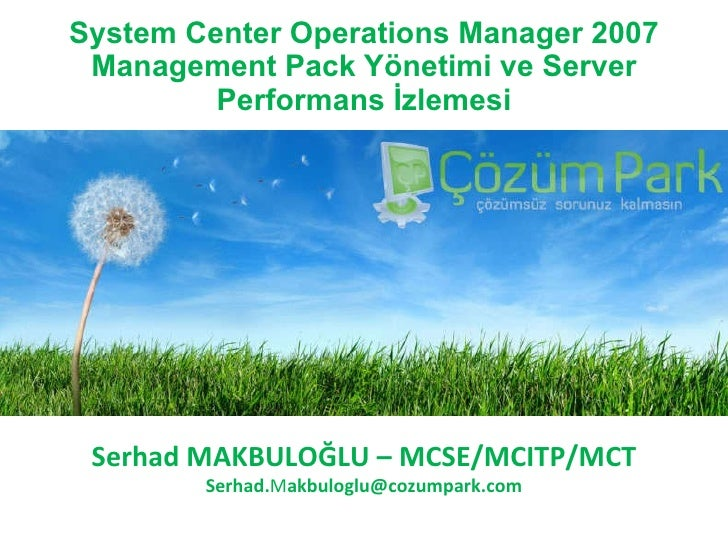 System Center Operations Manager 2007 Management Pack Yönetimi ve Server Performans İzlemesi Serhad MAKBULOĞLU  – M CSE/MC...