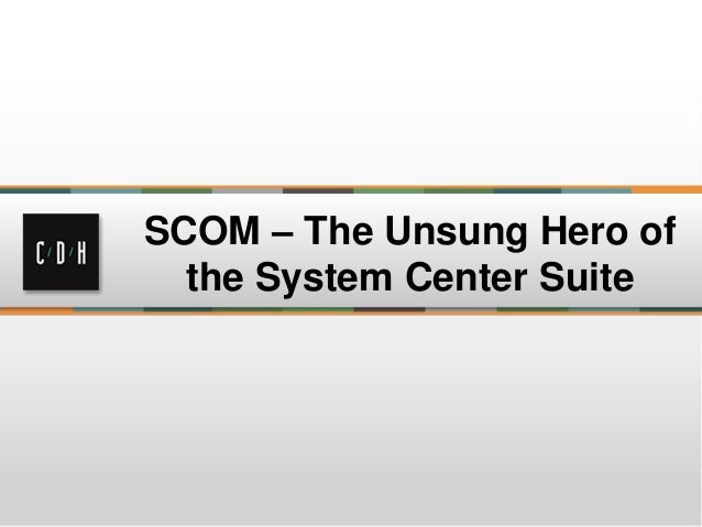 SCOM: The Unsung Hero of the System Center Suite April 24, 2013