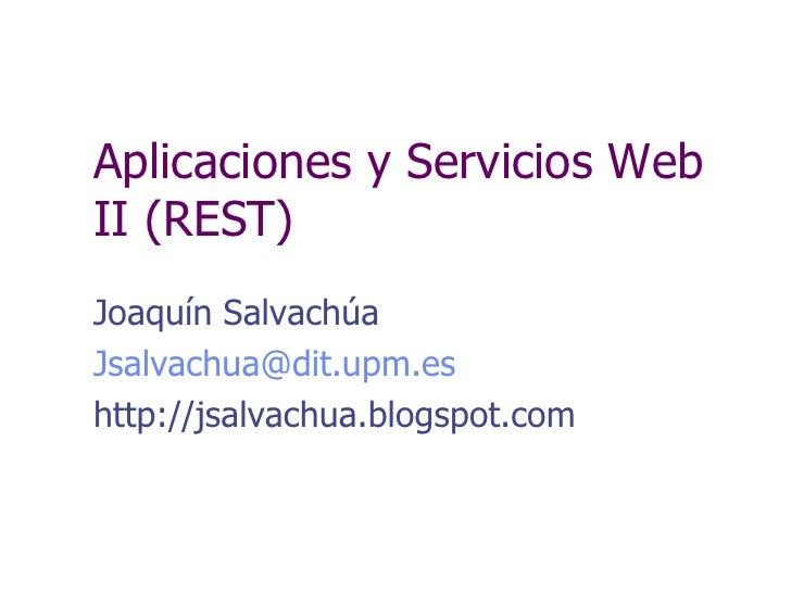 Aplicaciones y Servicios Web II (REST) Joaqu ín Salvachúa [email_address] http://jsalvachua.blogspot.com