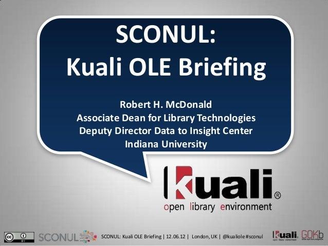 SCONUL:Kuali OLE Briefing         Robert H. McDonaldAssociate Dean for Library TechnologiesDeputy Director Data to Insight...