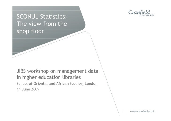 SCONUL Statistics: The view from the shop floor JIBS workshop on management data in higher education libraries School of O...