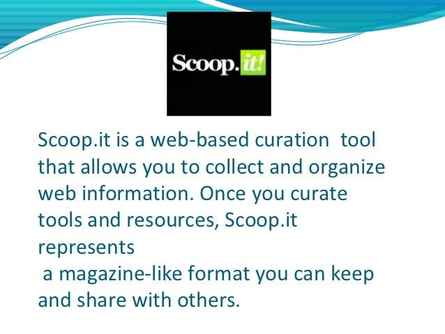 Scoop.itScoop.it is a web-based curation toolthat allows you to collect and organizeweb information. Once you curatetools ...
