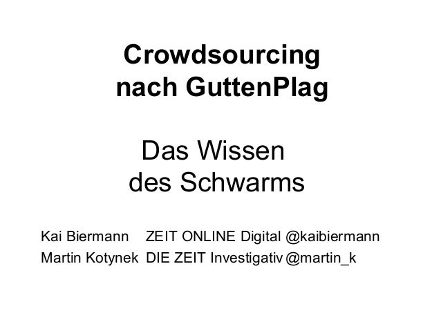 Crowdsourcingnach GuttenPlagDas Wissendes SchwarmsKai Biermann ZEIT ONLINE Digital @kaibiermannMartin Kotynek DIE ZEIT Inv...