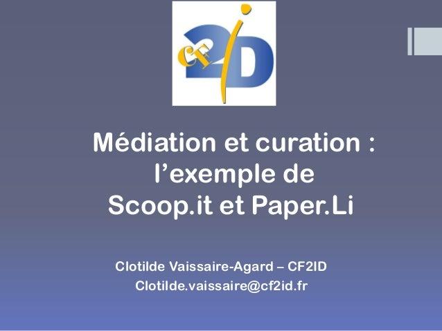 Médiation et curation : l'exemple de Scoop.it et Paper.Li  Clotilde Vaissaire-Agard – CF2ID  Clotilde.vaissaire@cf2id.fr