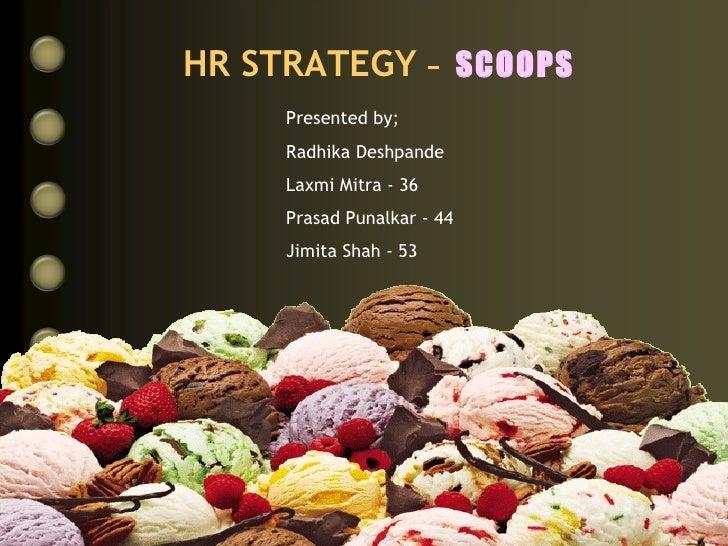 HR STRATEGY   -  SCOOPS Presented by; Radhika Deshpande Laxmi Mitra - 36 Prasad Punalkar - 44 Jimita Shah - 53