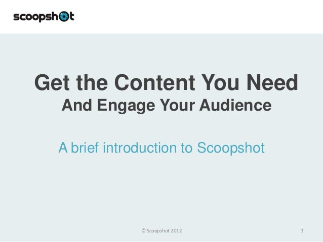 Get the Content You Need  And Engage Your Audience  A brief introduction to Scoopshot               © Scoopshot 2012       1