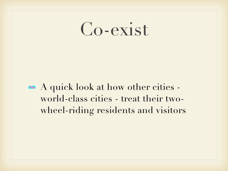 Co-exist <ul><li>A quick look at how other cities - world-class cities - treat their two-wheel-riding residents and visito...
