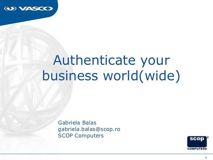 Authenticate yourbusiness world(wide)  Gabriela Balas  gabriela.balas@scop.ro  SCOP Computers                           1