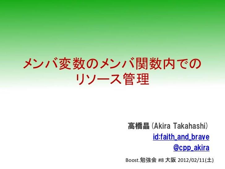 メンバ変数のメンバ関数内での    リソース管理        高橋晶(Akira Takahashi)            id:faith_and_brave                    @cpp_akira        Bo...