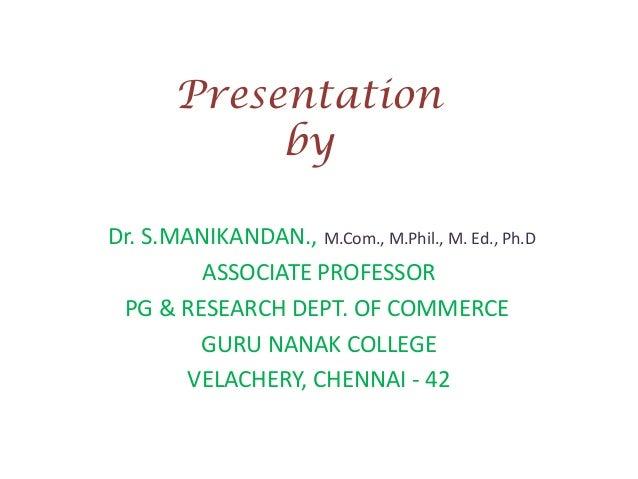 Presentation by Dr. S.MANIKANDAN., M.Com., M.Phil., M. Ed., Ph.D ASSOCIATE PROFESSOR PG & RESEARCH DEPT. OF COMMERCE GURU ...