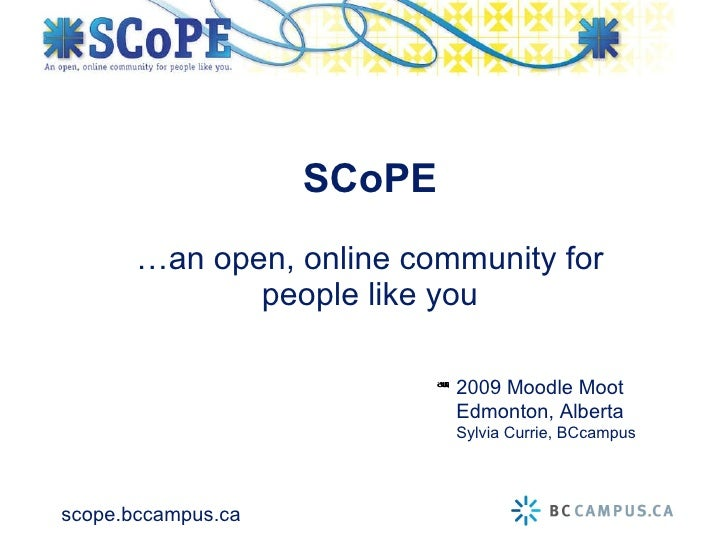 …an open, online community for people like you SCoPE 2009 Moodle Moot Edmonton, Alberta Sylvia Currie, BCcampus