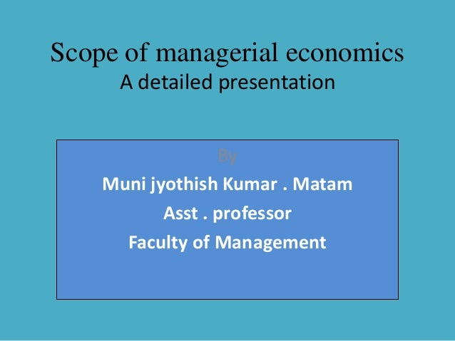 nature and scope of managerial economics Managerial economics has a close connection with economics theory(micro as well as macro-economics), operations research,statistics, mathematics and the theory of.