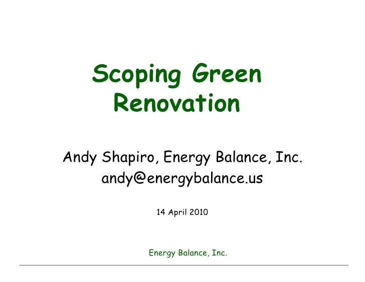 Scoping Green      Renovation  Andy Shapiro, Energy Balance, Inc.      andy@energybalance.us               14 April 2010  ...