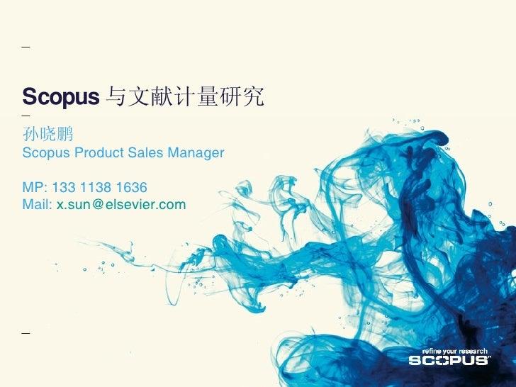 Scopus 与文献计量研究 孙晓鹏 Scopus Product Sales Manager MP: 133 1138 1636 Mail:  [email_address]