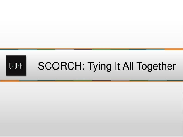 SCORCH: Tying it All Together
