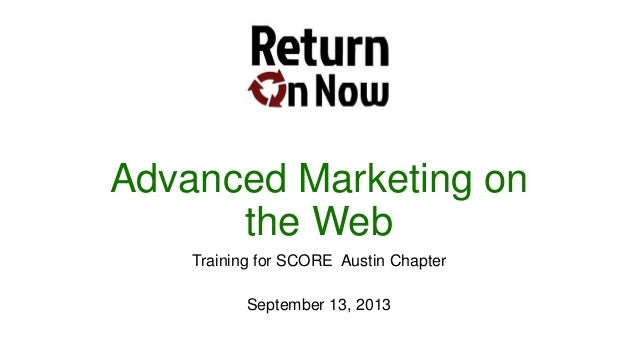 Advanced Marketing on the Web Training for SCORE Austin Chapter September 13, 2013