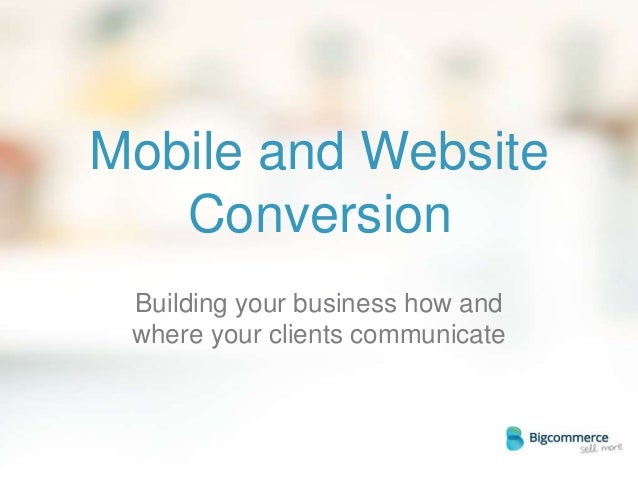 Mobile and Website Conversion Building your business how and where your clients communicate