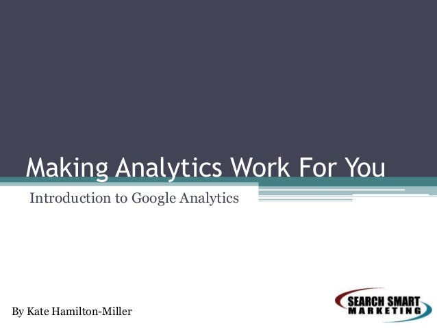 Making Analytics Work For You Introduction to Google Analytics  By Kate Hamilton-Miller