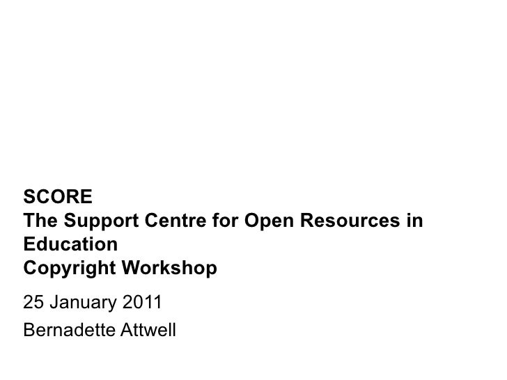 SCORE The Support Centre for Open Resources in Education Copyright Workshop 25 January 2011 Bernadette Attwell