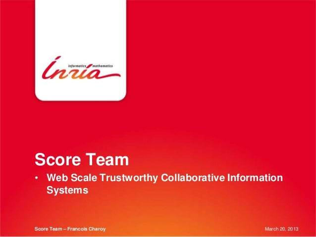 Score Team• Web Scale Trustworthy Collaborative Information  SystemsScore Team – Francois Charoy                 March 20,...