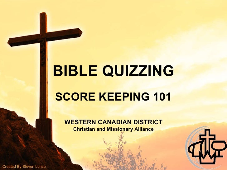 BIBLE QUIZZING SCORE KEEPING 101 WESTERN CANADIAN DISTRICT Christian and Missionary Alliance Created By Steven Lohse