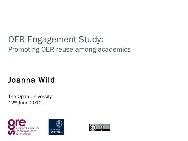 OER Engagement Study:Promoting OER reuse among academicsJoanna WildThe Open University12th June 2012