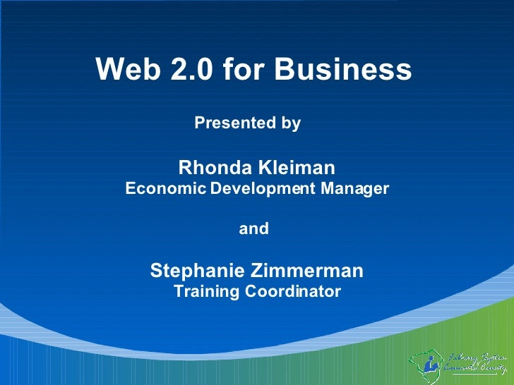 Web 2.0 for Business Presented by Rhonda Kleiman Economic Development Manager Stephanie Zimmerman Training Coordinator and